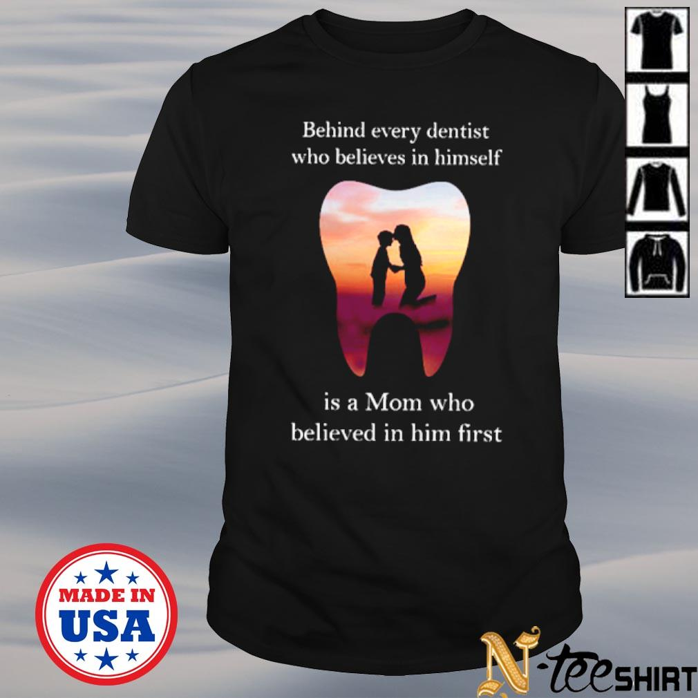 Behind every dentist who believes in himself is a Mom who believed in him first shirt