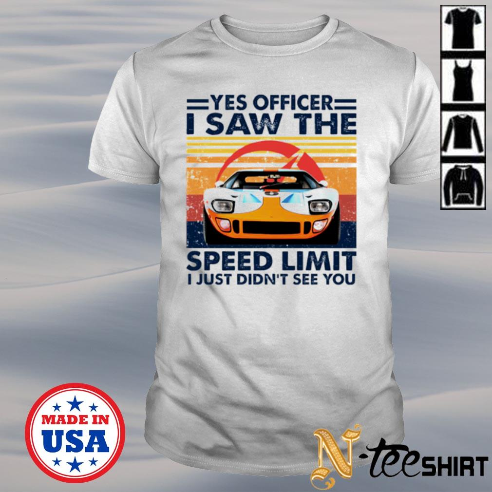 Car Yes officer I saw the speed limit I just didn't see you shirt