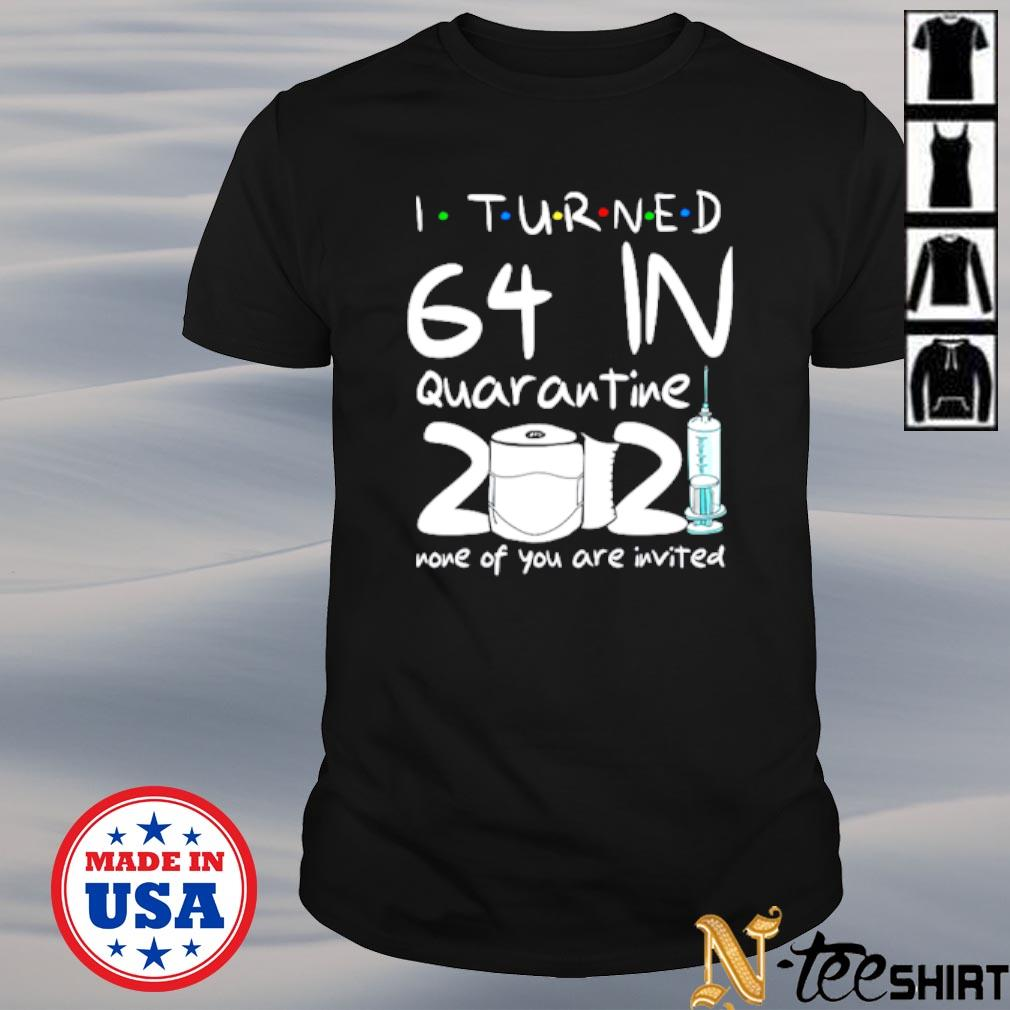 I turned 64 in quarantine 2021 none of you are invited shirt
