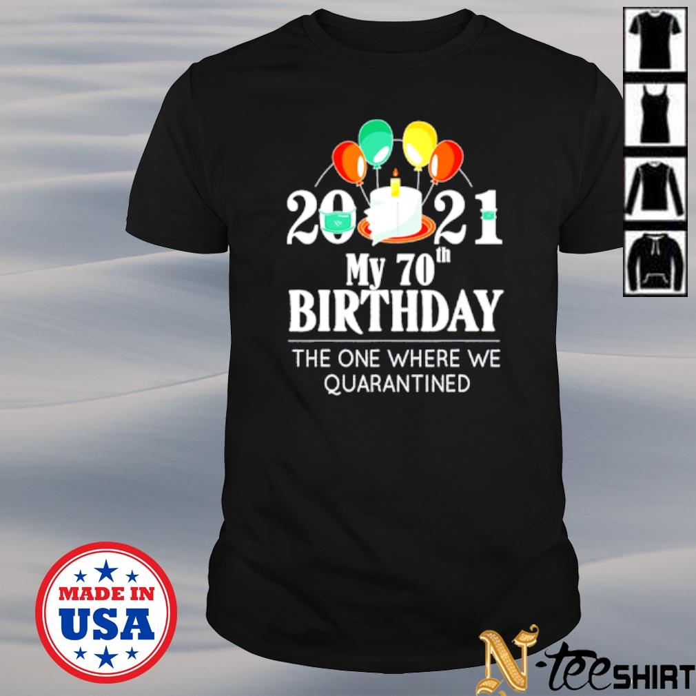 My 70th Birthday the one where we quarantined 2021 shirt
