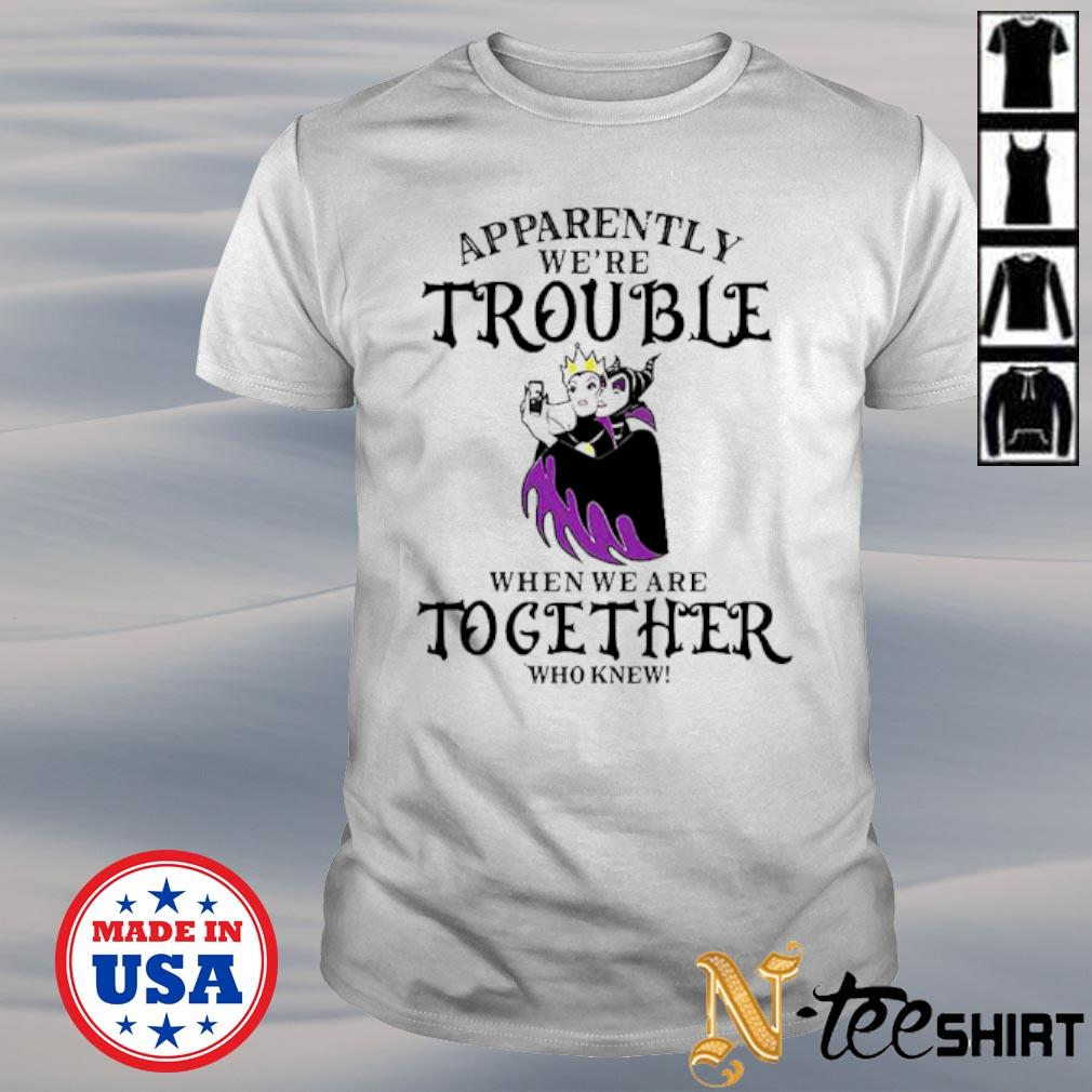 Maleficent Apparently We're trouble when We are together who knew shirt