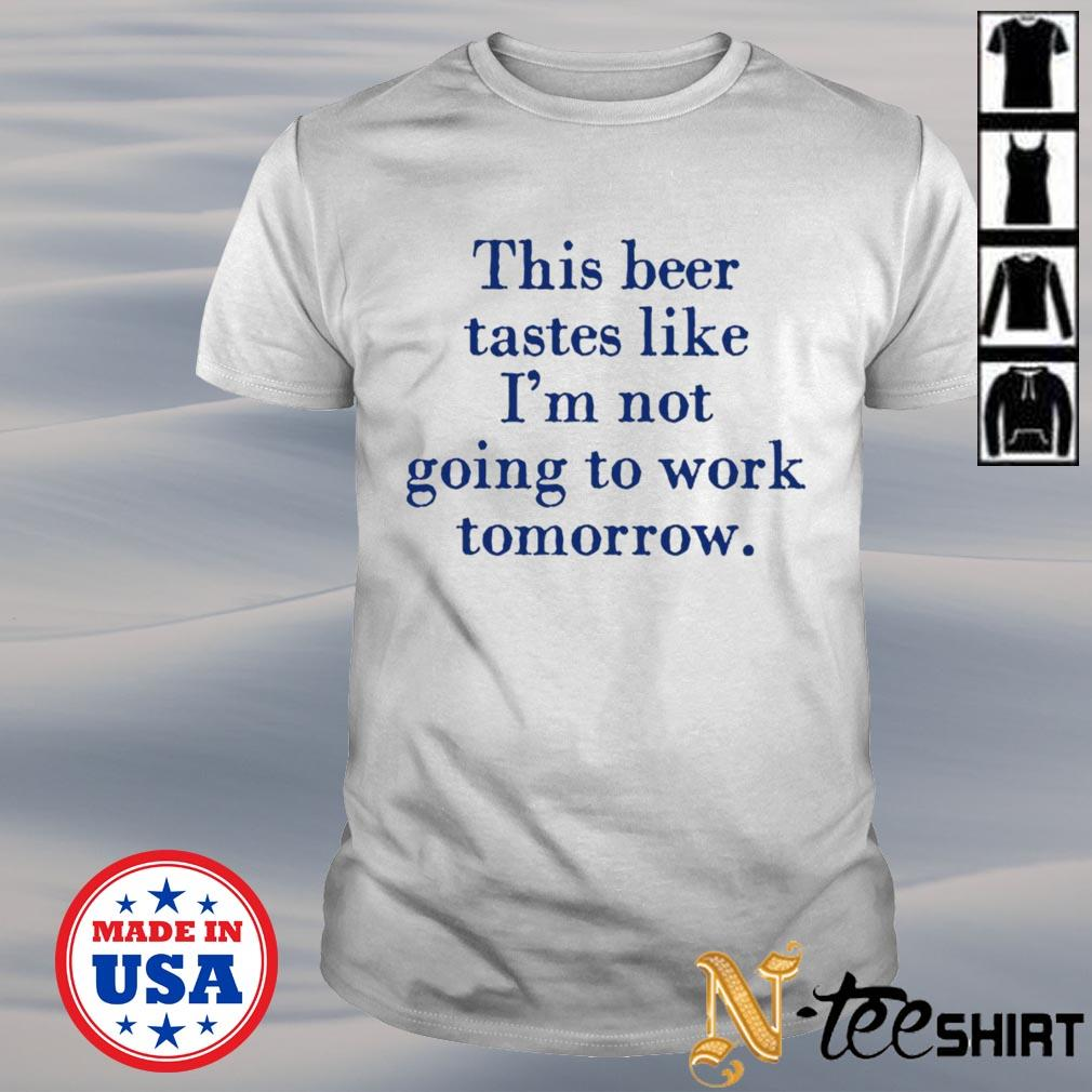 This beer tastes like I'm not going to work tomorrow shirt