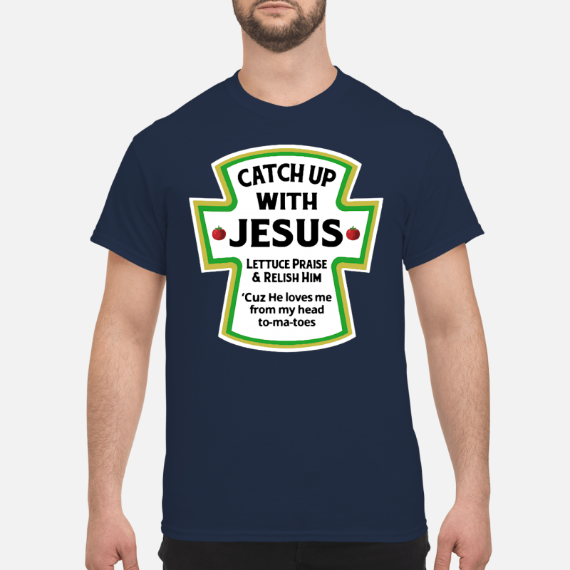 Catchup with Jesus lettuce praise and relish him Shirt