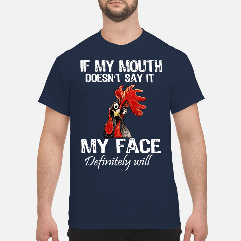 Chicken if my mouth doesn't say it my face definitely will Shirt