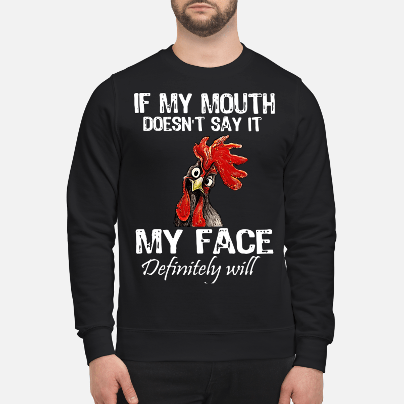 Chicken if my mouth doesn't say it my face definitely will Sweater