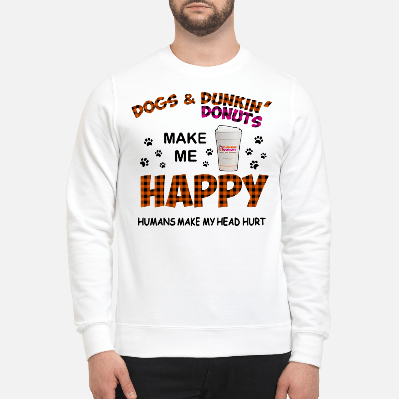 Dogs and dunkin' donuts make me happy humans make my head hurt Sweater