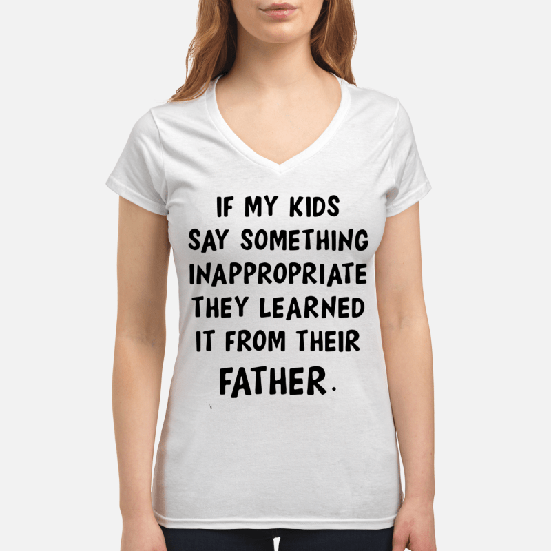 If my kids say something inappropriate they learned it from their father V-neck t-shirt