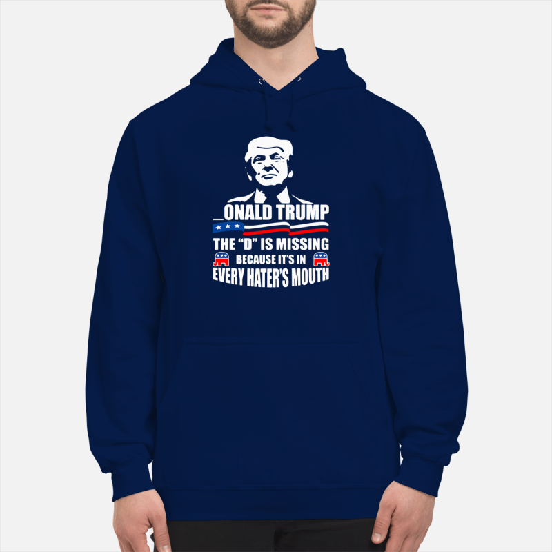 Onald Trump - The D is missing because it's in every hater's mouth Hoodie