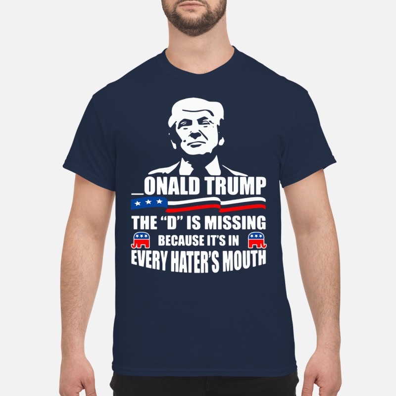 Onald Trump - The D is missing because it's in every hater's mouth Shirt