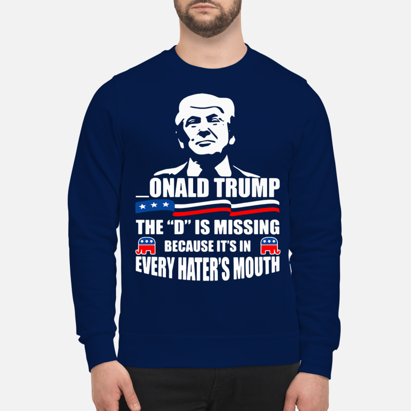 Onald Trump - The D is missing because it's in every hater's mouth Sweater