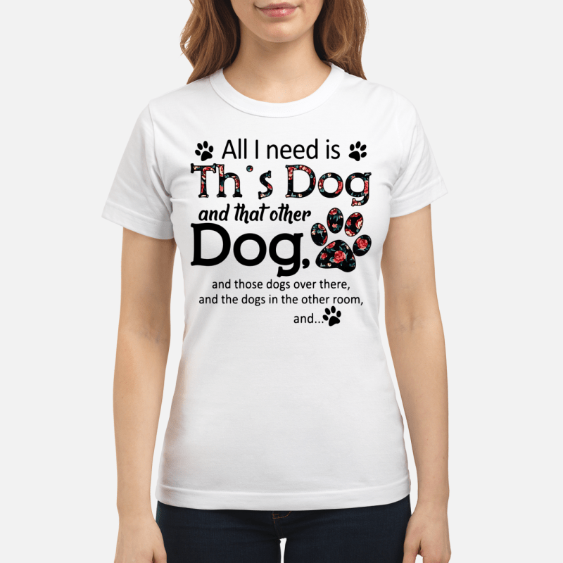 All I need is this Dog and that other Dog Ladies Tee