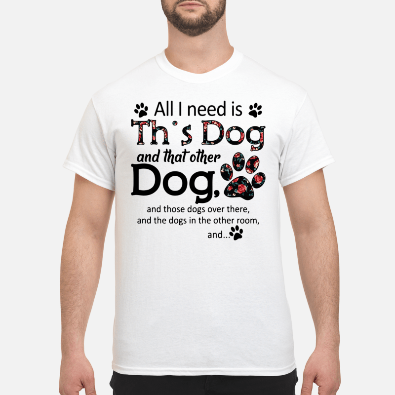 All I need is this Dog and that other Dog Shirt