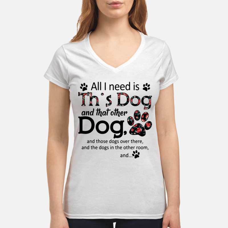 All I need is this Dog and that other Dog V-neck t-shirt