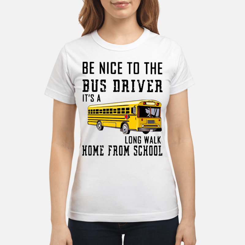 Be nice to the Bus Driver It's long walk home from school Ladies Tee