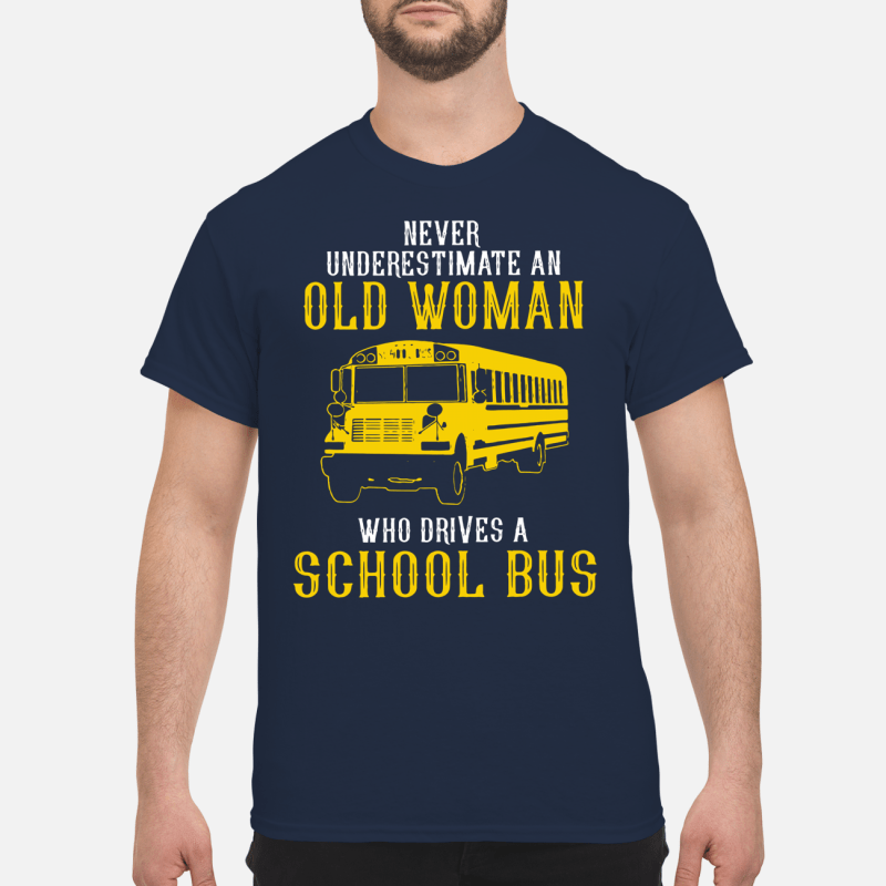 Bus never underestimate an old woman who drives a school bus Shirt