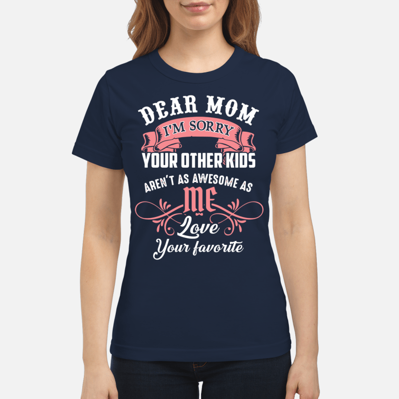 Dear Mom I'm sorry your other aren't as awesome as me love your favorite Ladies Tee