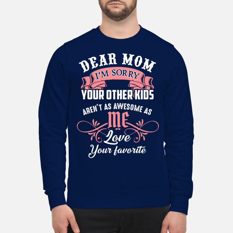 Dear Mom I'm sorry your other aren't as awesome as me love your favorite Sweater