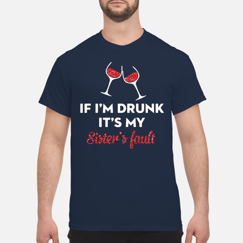 If I'm drunk wine it's my sister's fault Shirt