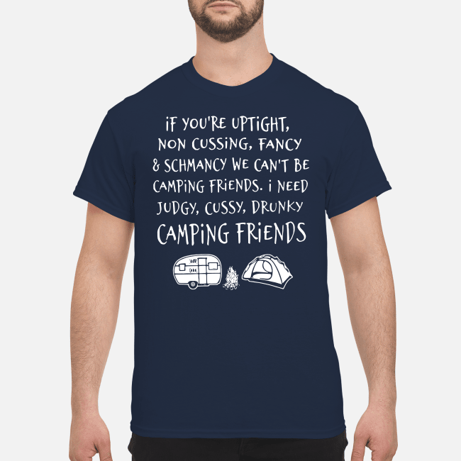 If you're uptight non cussing fancy and schmancy we can't be camping friends Shirt