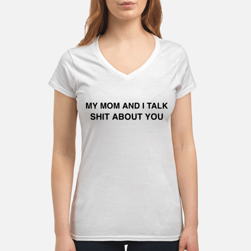 My mom and I talk shit about you V-neck t-shirt