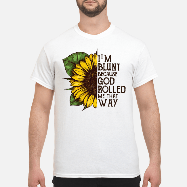 Sunflower I'm blunt because God rolled me what way Shirt