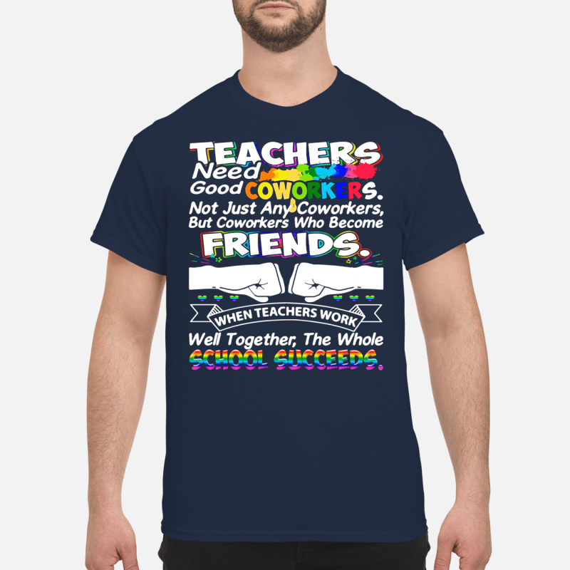 Teacher need good coworkers not just any coworkers Shirt
