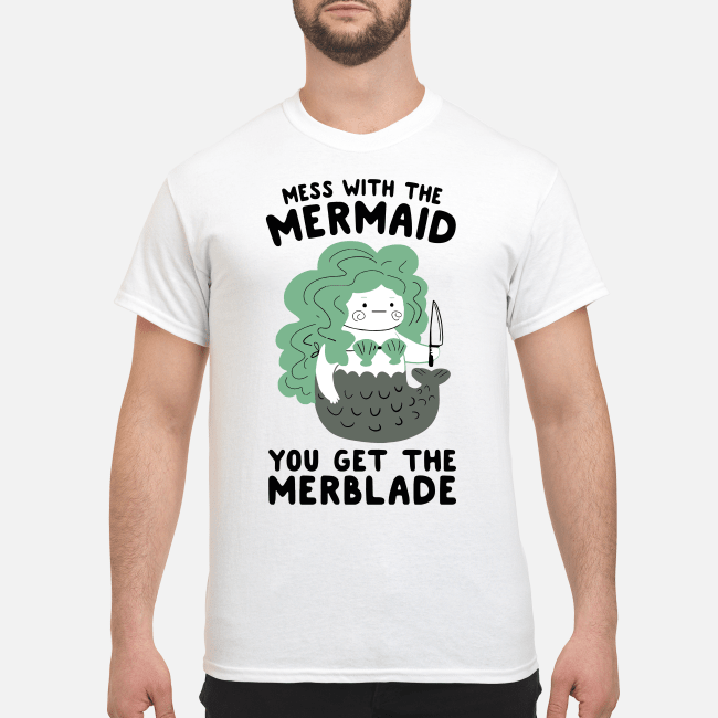 Mermaid with the knife Mess with the mermaid you get the merblade Shirt