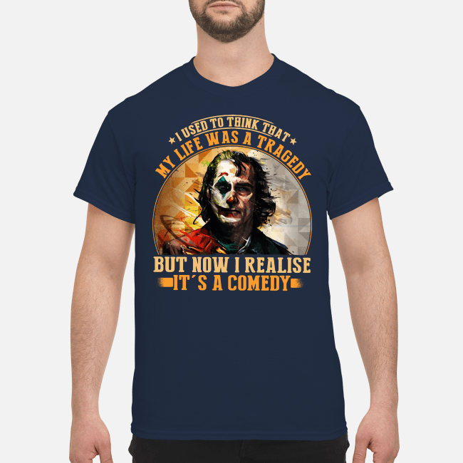 I used to think that my life was a tragedy Joker but now I realise it's a comedy Shirt