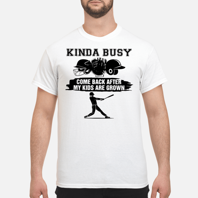 Official Kinda busy come back after my kids are grown Shirt