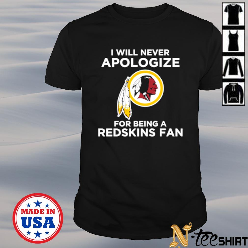 I will never apologize for being a Redskins fan shirt