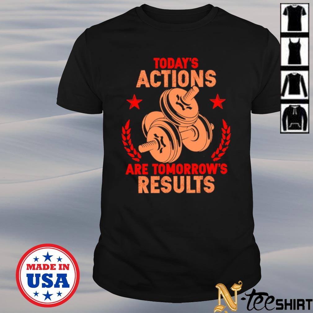 Weightlifting today's actions are tomorrow's results black shirt