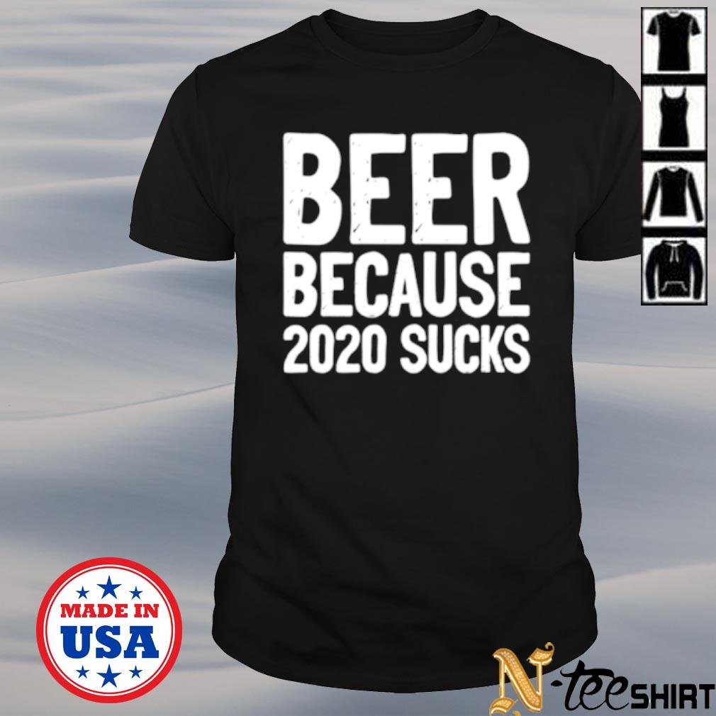 Beer because 2020 sucks shirt