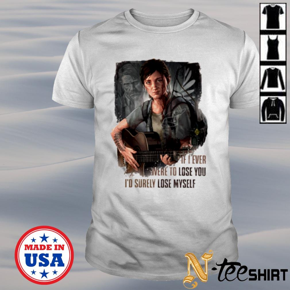 Ellie If I ever were to lose you I'd surely lose myself shirt