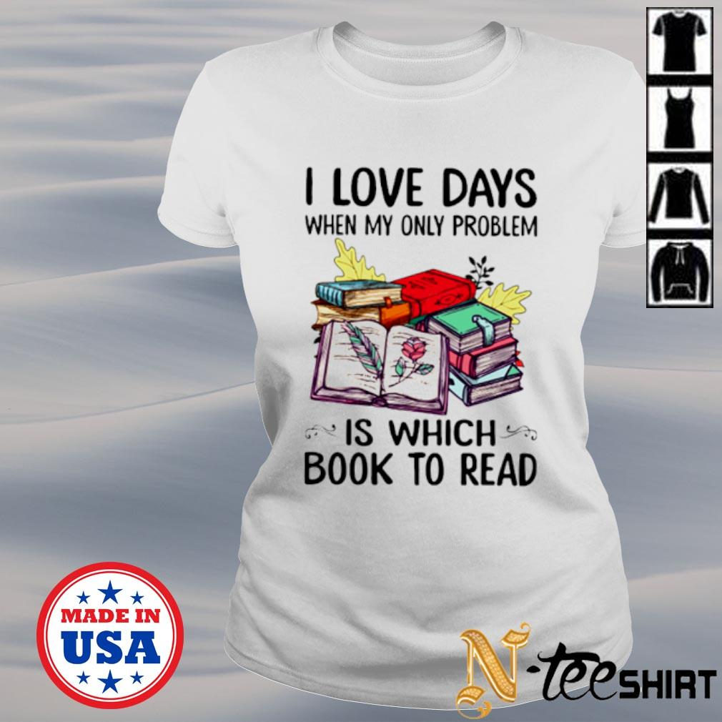 I love days when my only problem is which book to read s ladies-tee
