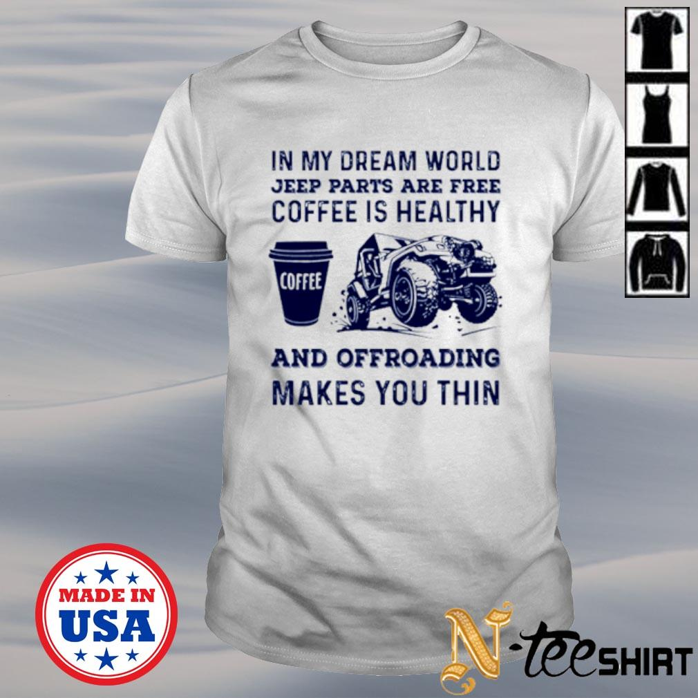 In my dream world jeep parts are free coffee is healthy shirt