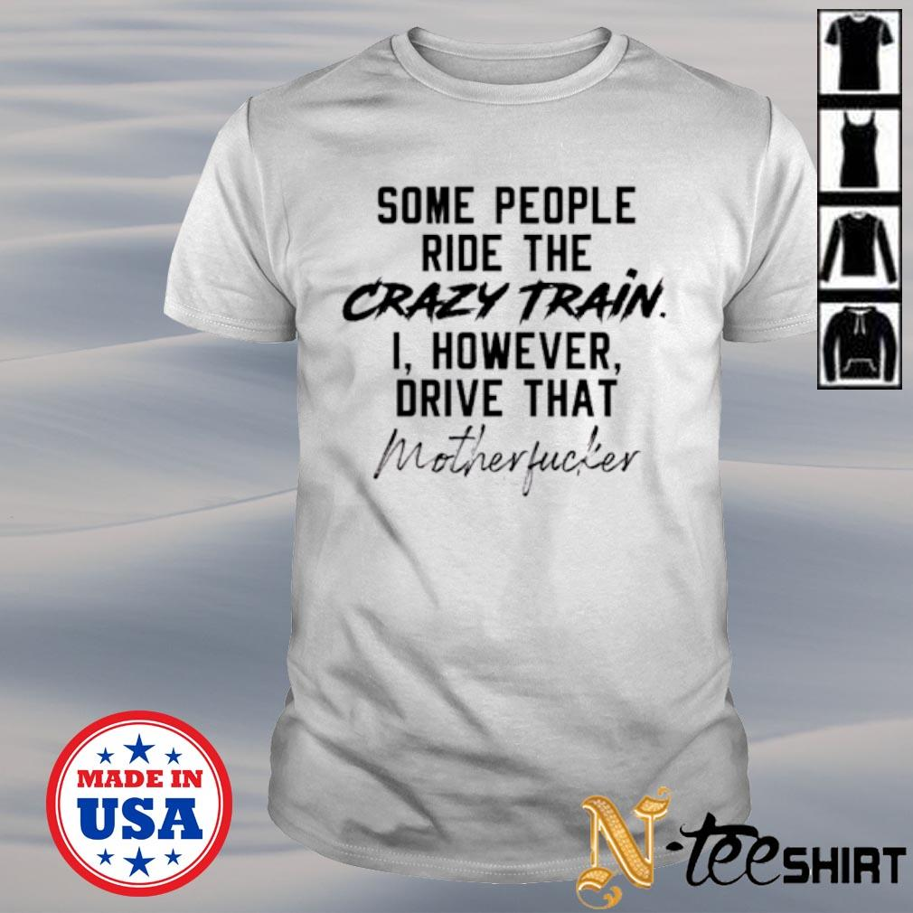 Some people ride the crazy train I however drive that motherfucker shirt