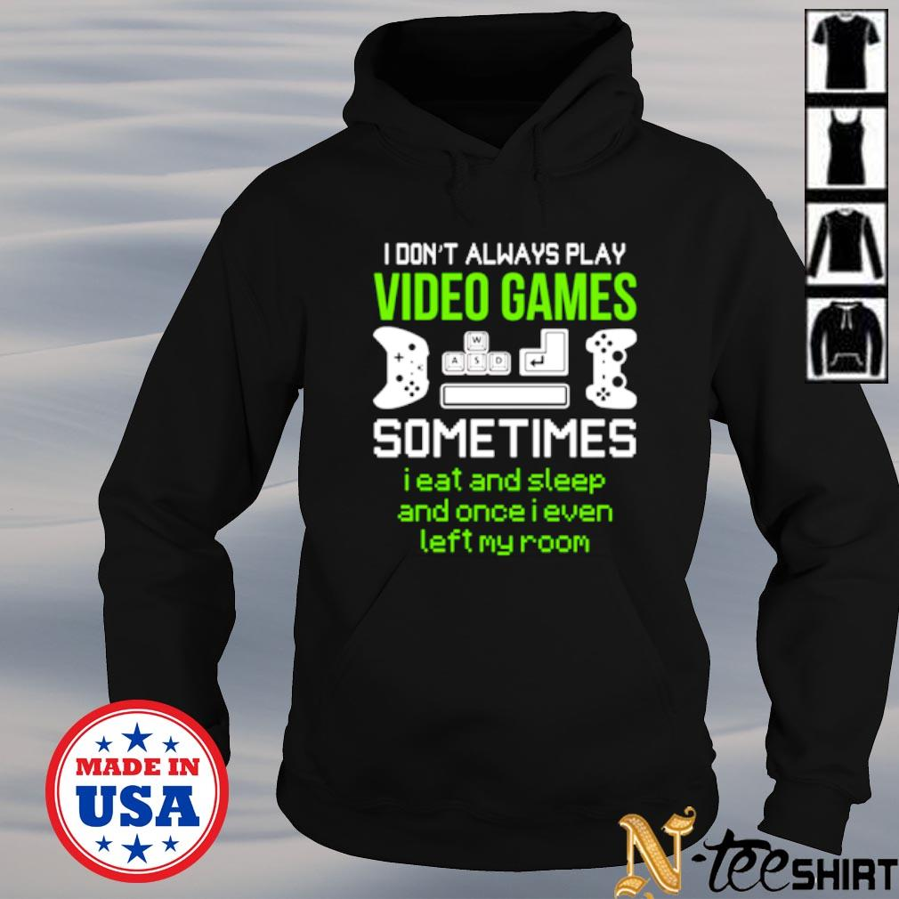 I don't always play video games sometimes I eat and sleep and once I even left my room s hoodie