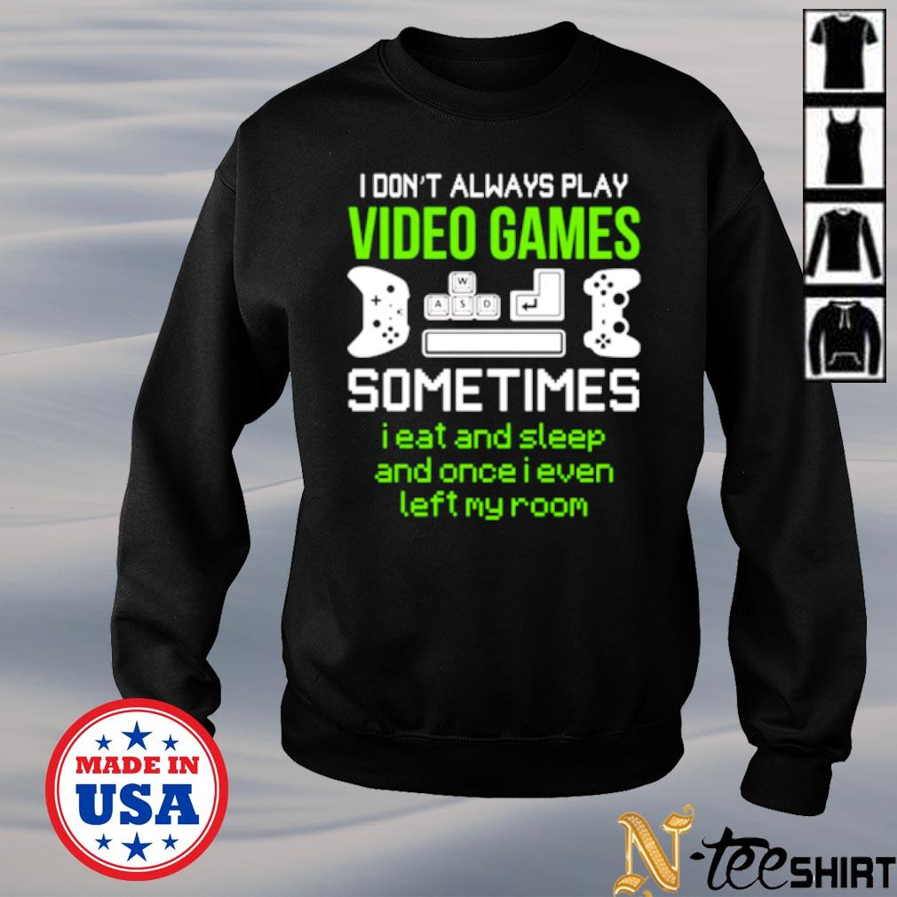 I don't always play video games sometimes I eat and sleep and once I even left my room s sweater