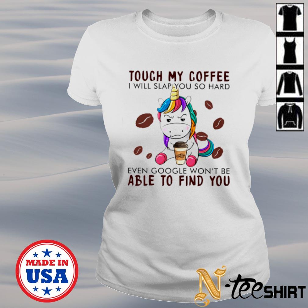 Unicorn touch my coffee I will slap you so hard even google won't be able to find you s ladies-tee